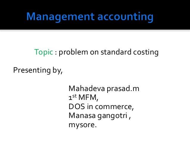Topic : problem on standard costing Presenting by, Mahadeva prasad.m 1st MFM, DOS in commerce, Manasa gangotri , mysore.