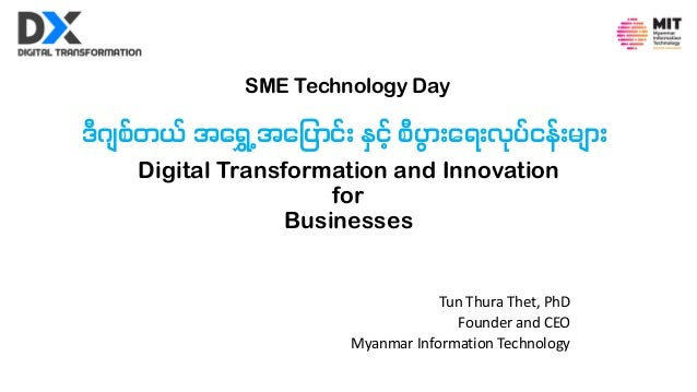 Digital Transformation and Innovation for Businesses Tun Thura Thet, PhD Founder and CEO Myanmar Information Technology ဒီ...