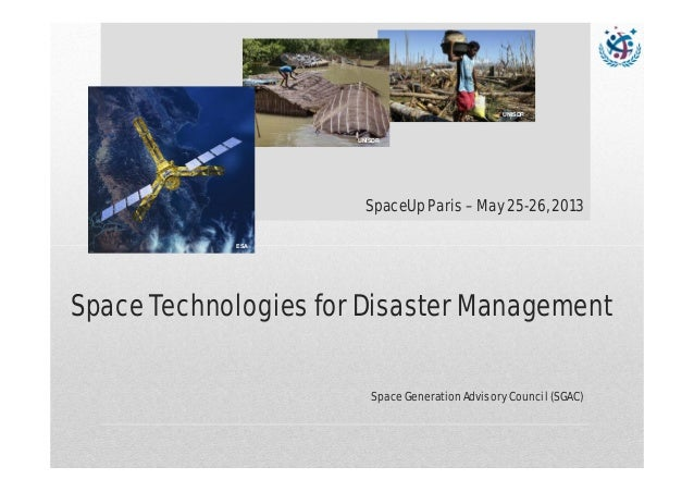 Space Technologies for Disaster Management Space Generation Advisory Council (SGAC) UNISDR ESA UNISDR SpaceUp Paris – May ...