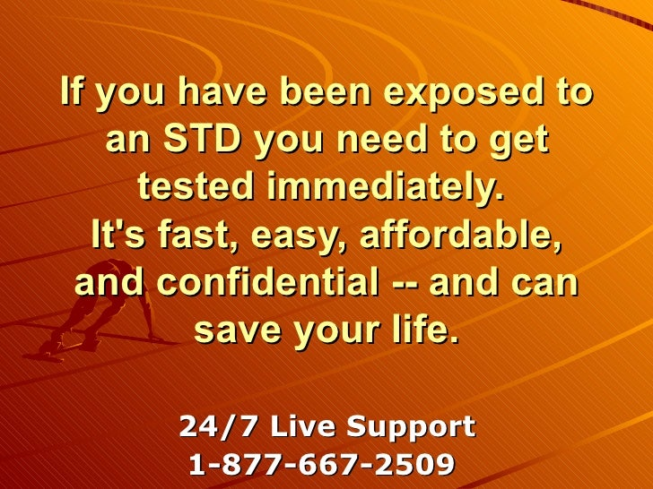 If you have been exposed to an STD you need to get tested immediately.  It's fast, easy, affordable, and confidential -- a...