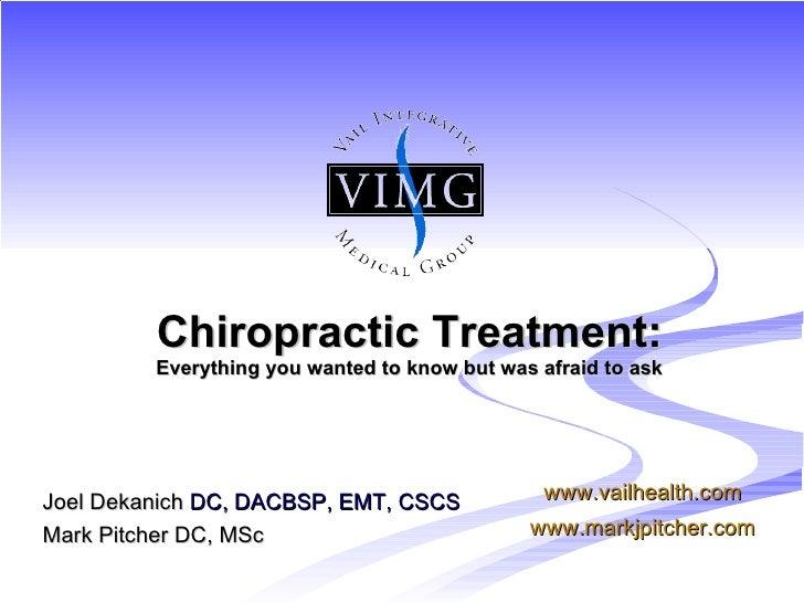 <ul><li>Joel Dekanich  DC, DACBSP, EMT, CSCS </li></ul><ul><li>Mark Pitcher DC, MSc </li></ul>Chiropractic Treatment: Ever...