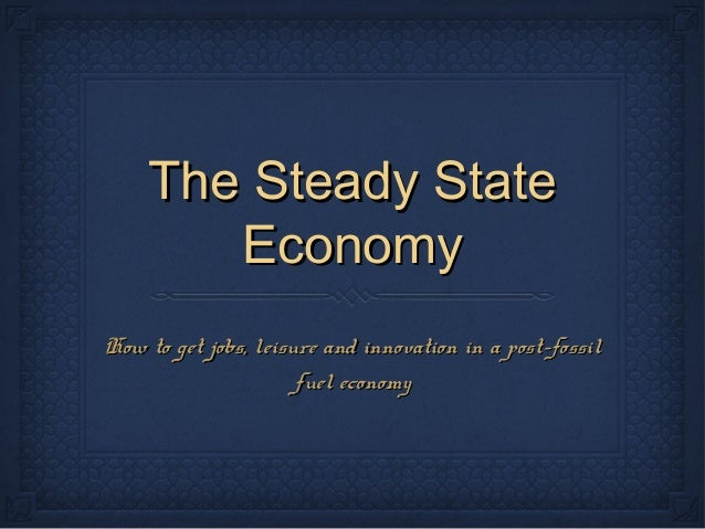 The Steady StateThe Steady State EconomyEconomy How to get jobs, leisure and innovation in a post-fossilHow to get jobs, l...