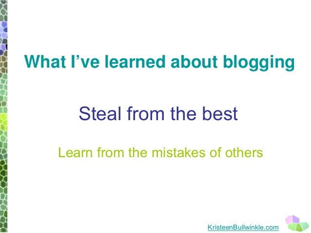 Steal from the best  Learn from the mistakes of others  KristeenBullwinkle.com  What I've learned about blogging