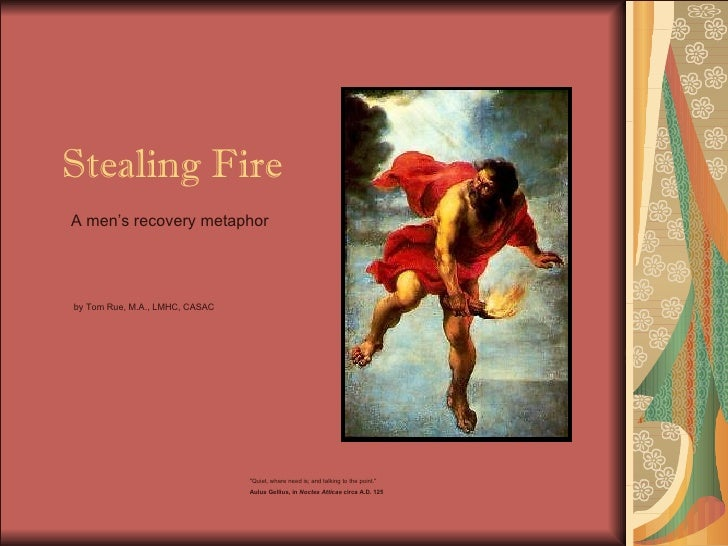 """Stealing Fire A men's recovery metaphor """"Quiet, where need is; and talking to the point.""""  Aulus Gellius, in  No..."""