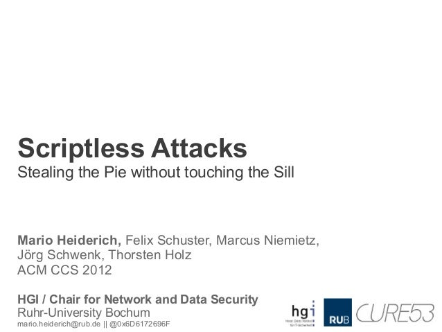 Scriptless AttacksStealing the Pie without touching the SillMario Heiderich, Felix Schuster, Marcus Niemietz,Jörg Schwenk,...