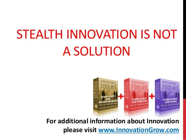 STEALTH INNOVATION IS NOTA SOLUTIONFor additional information about Innovationplease visit www.InnovationGrow.com