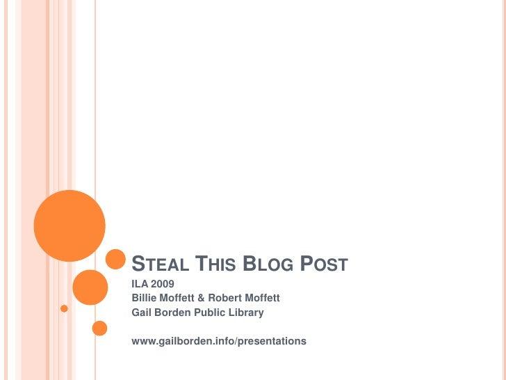 Steal This Blog Post <br />ILA 2009<br />Billie Moffett & Robert Moffett<br />Gail Borden Public Library<br />www.gailbord...