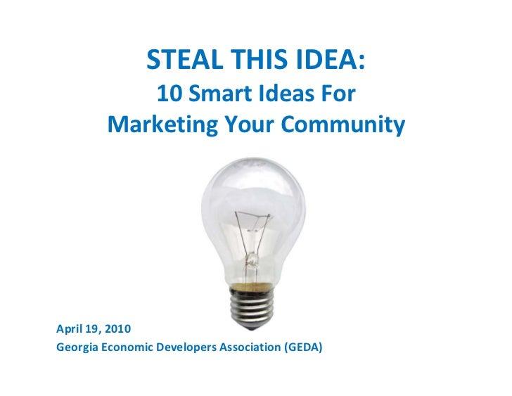 STEAL THIS IDEA:            10 Smart Ideas For         Marketing Your Community     April 19, 2010 Georgia Economic Develo...