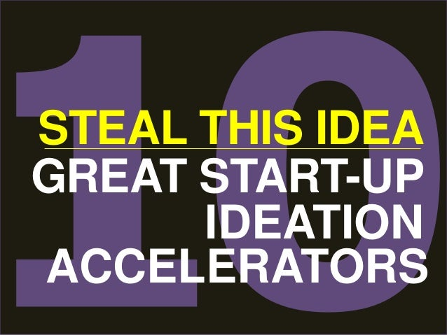 STEAL THIS IDEA  GREAT START-UP  IDEATION  ACCELERATORS