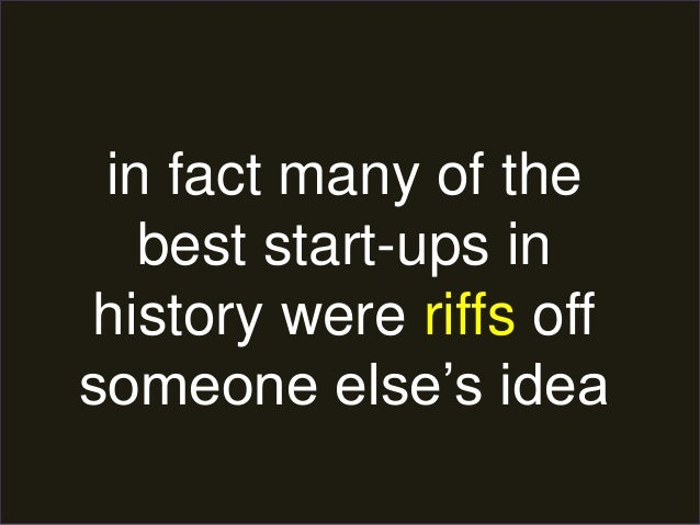 in fact many of the  best start-ups in  history were riffs off  someone else's idea