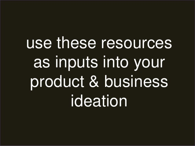 use these resources  as inputs into your  product & business  ideation