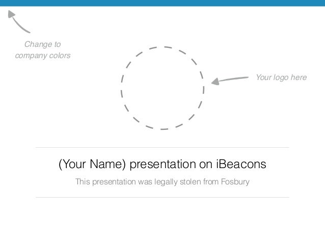 (Your Name) presentation on iBeacons  This presentation was legally stolen from Fosbury  Change to !  company colors  Your...