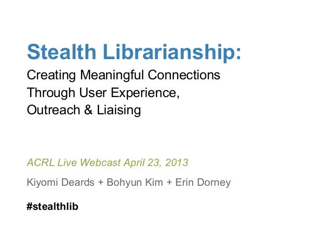 Stealth Librarianship:Creating Meaningful ConnectionsThrough User Experience,Outreach & LiaisingACRL Live Webcast April 23...