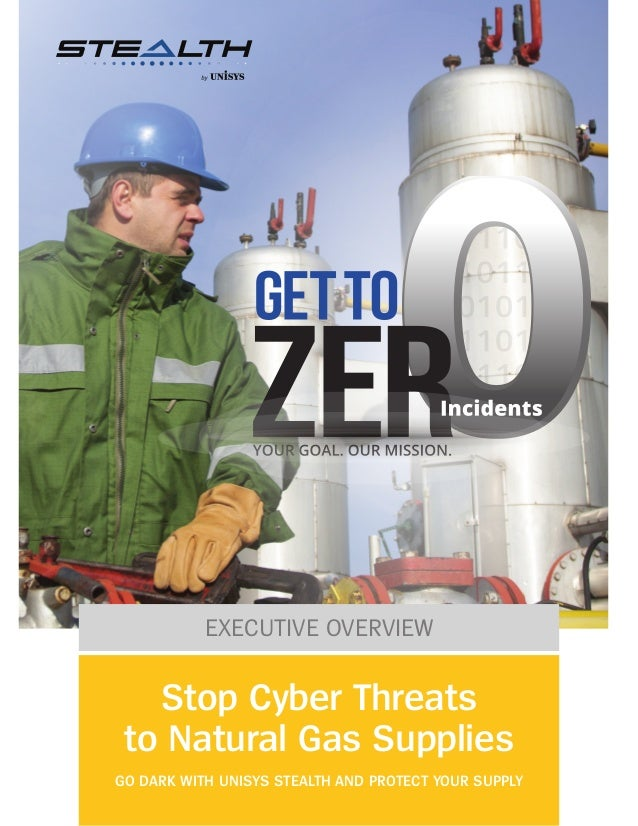 EXECUTIVE OVERVIEW Stop Cyber Threats to Natural Gas Supplies GO DARK WITH UNISYS STEALTH AND PROTECT YOUR SUPPLY