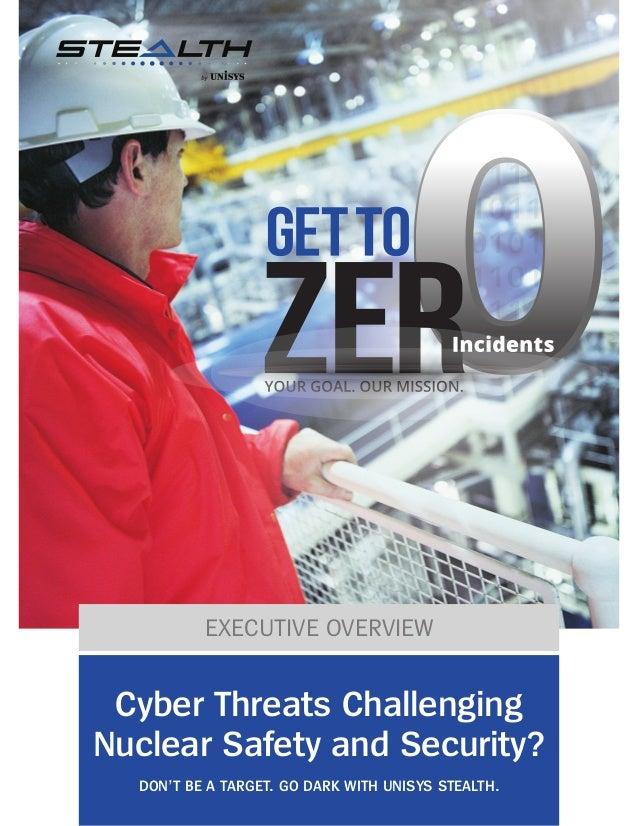 EXECUTIVE OVERVIEW Cyber Threats Challenging Nuclear Safety and Security? DON'T BE A TARGET. GO DARK WITH UNISYS STEALTH.