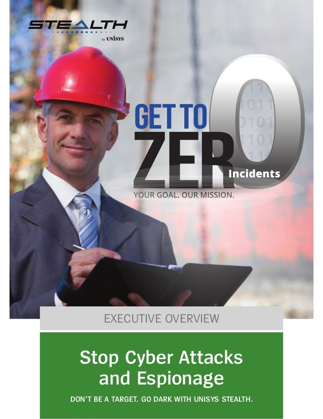 EXECUTIVE OVERVIEW Stop Cyber Attacks and Espionage DON'T BE A TARGET. GO DARK WITH UNISYS STEALTH.
