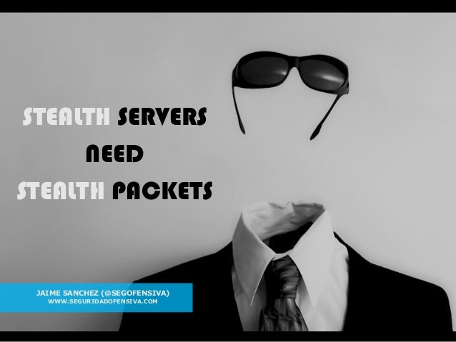 1 STEALTH SERVERS NEED STEALTH PACKETS STEALTH SERVERS NEED STEALTH PACKETS JAIME SANCHEZ (@SEGOFENSIVA) WWW.SEGURIDADOFEN...