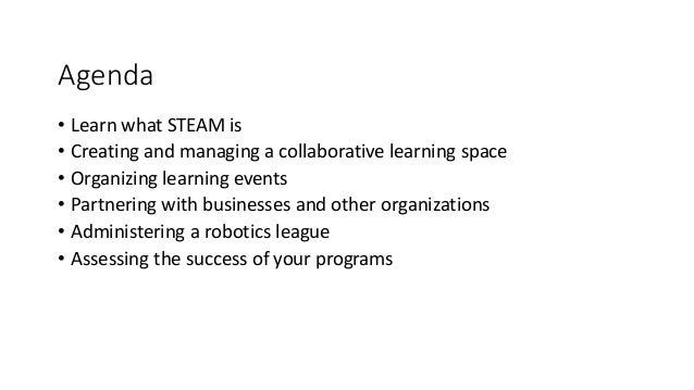 Agenda • Learn what STEAM is • Creating and managing a collaborative learning space • Organizing learning events • Partner...