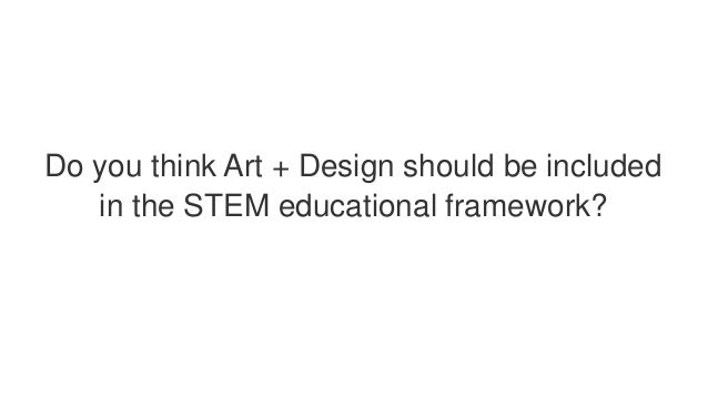 Do you think Art + Design should be included in the STEM educational framework?