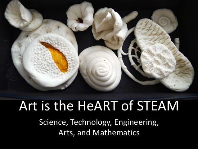 STEAM Science, Technology, Engineering, Arts, and Mathematics Art is the HeART of STEAM