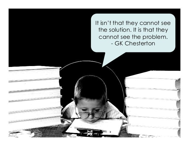 It isn't that they cannot see the solution. It is that they cannot see the problem. - GK Chesterton