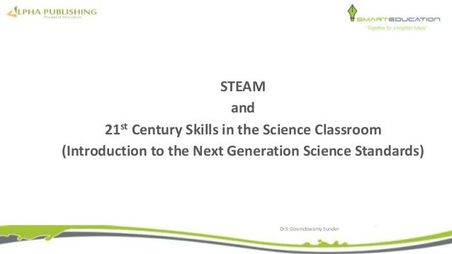 STEAM and 21st Century Skills in the Science Classroom (Introduction to the Next Generation Science Standards) Dr.S Govind...