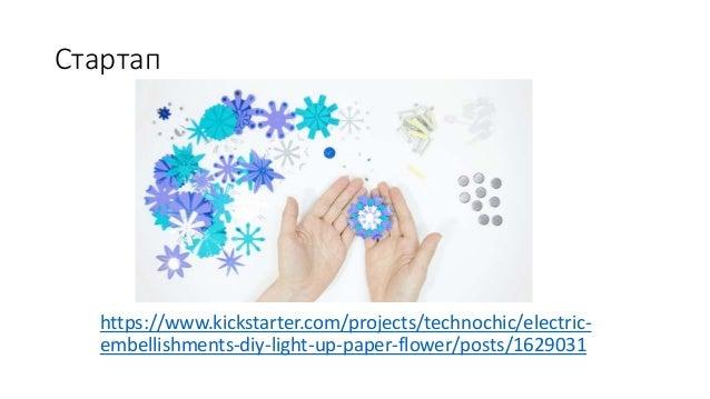 Стартап https://www.kickstarter.com/projects/technochic/electric- embellishments-diy-light-up-paper-flower/posts/1629031