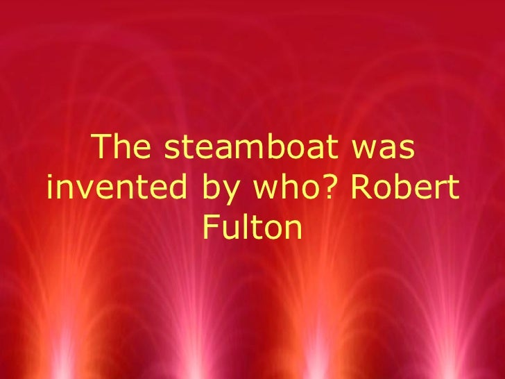 The steamboat was invented by who? Robert Fulton