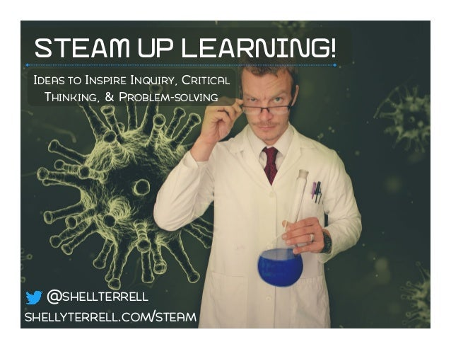 STEAM UP LEARNING! IDEAS TO INSPIRE INQUIRY, CRITICAL THINKING, & PROBLEM-SOLVING SHELLYTERRELL.COM/STEAM @SHELLTERRELL