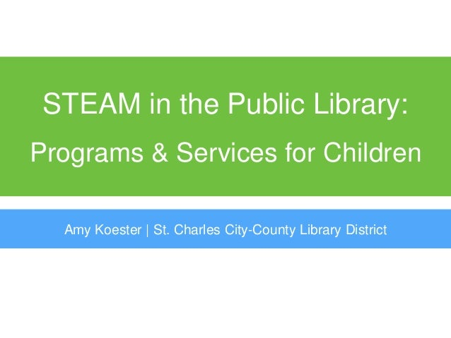 STEAM in the Public Library: Programs & Services for Children Amy Koester | St. Charles City-County Library District