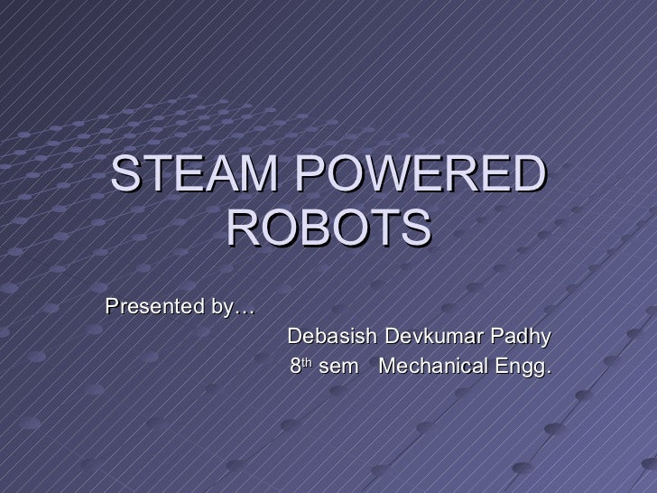 STEAM POWERED ROBOTS Presented by…  Debasish Devkumar Padhy 8 th  sem  Mechanical Engg.