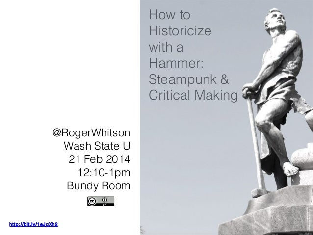 How to Historicize with a Hammer: Steampunk & Critical Making @RogerWhitson Wash State U 21 Feb 2014 12:10-1pm Bundy Room ...