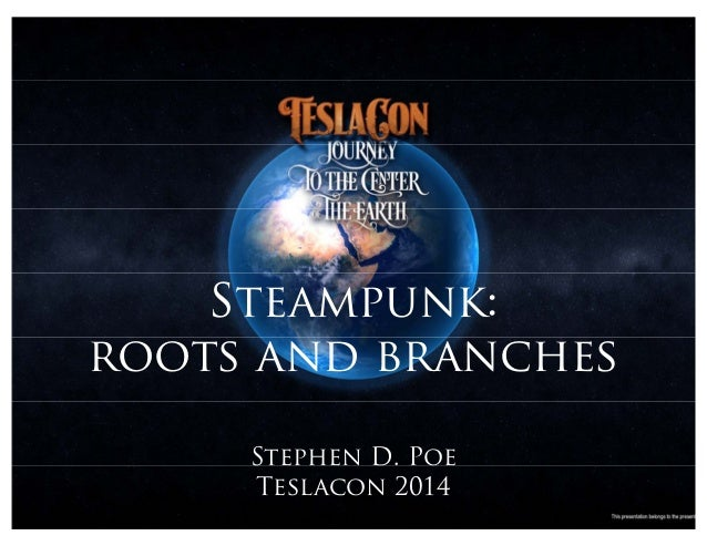 Steampunk: roots and branches Stephen D. Poe Teslacon 2014