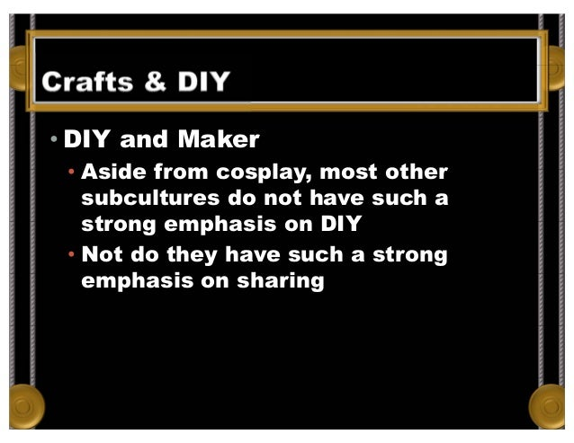 Crafts & DIY • DIY and Maker • Aside from cosplay, most other subcultures do not have such a strong emphasis on DIY • Not ...