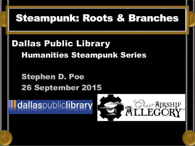 Steampunk: Roots & Branches Dallas Public Library Humanities Steampunk Series Stephen D. Poe 26 September 2015