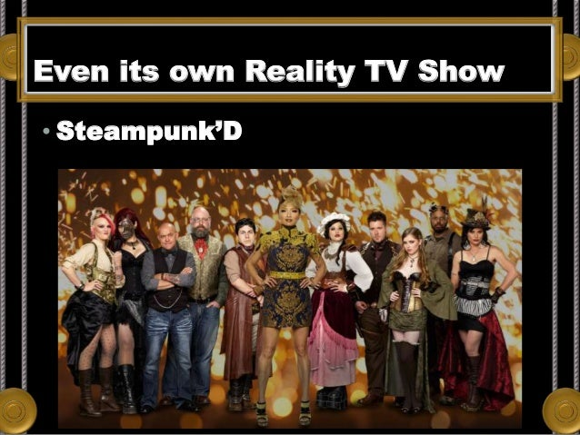 Even its own Reality TV Show • Steampunk'D Its own Reality TV Show!