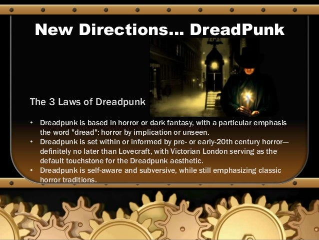 New Directions… DreadPunk The 3 Laws of Dreadpunk • Dreadpunk is based in horror or dark fantasy, with a particular emphas...