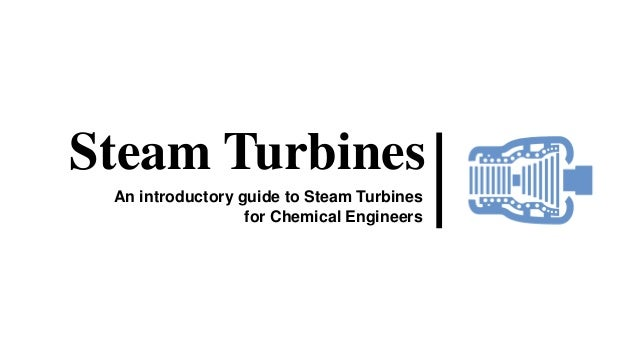 Steam Turbines An introductory guide to Steam Turbines for Chemical Engineers
