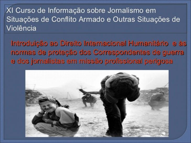 XI Curso de Informação sobre Jornalismo emSituações de Conflito Armado e Outras Situações deViolência Introduição ao Direi...