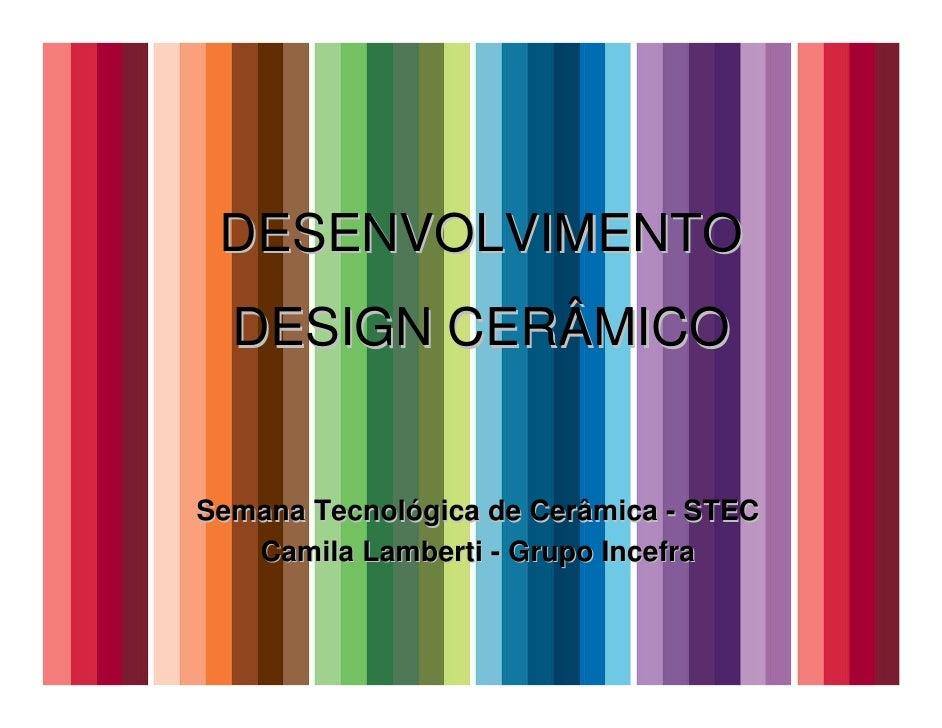 DESENVOLVIMENTO   DESIGN CERÂMICO   Semana Tecnológica de Cerâmica - STEC    Camila Lamberti - Grupo Incefra