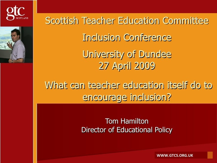 Scottish Teacher Education Committee Inclusion Conference University of Dundee 27 April 2009   What can teacher education ...