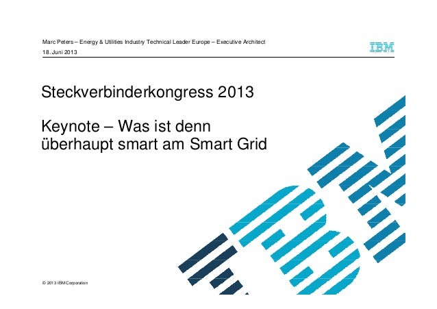 © 2013 IBM Corporation Steckverbinderkongress 2013 Keynote – Was ist denn überhaupt smart am Smart Grid Marc Peters – Ener...