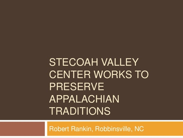 STECOAH VALLEY CENTER WORKS TO PRESERVE APPALACHIAN TRADITIONS Robert Rankin, Robbinsville, NC