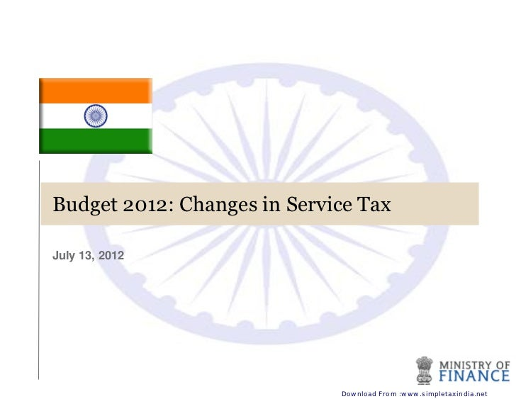 Budget 2012: Changes in Service TaxJuly 13, 2012                             Download From :www.simpletaxindia.net