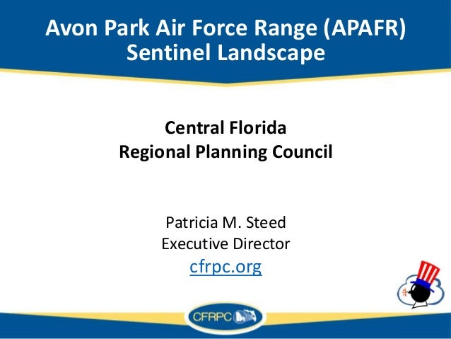 Avon Park Air Force Range (APAFR) Sentinel Landscape Central Florida Regional Planning Council Patricia M. Steed Executive...