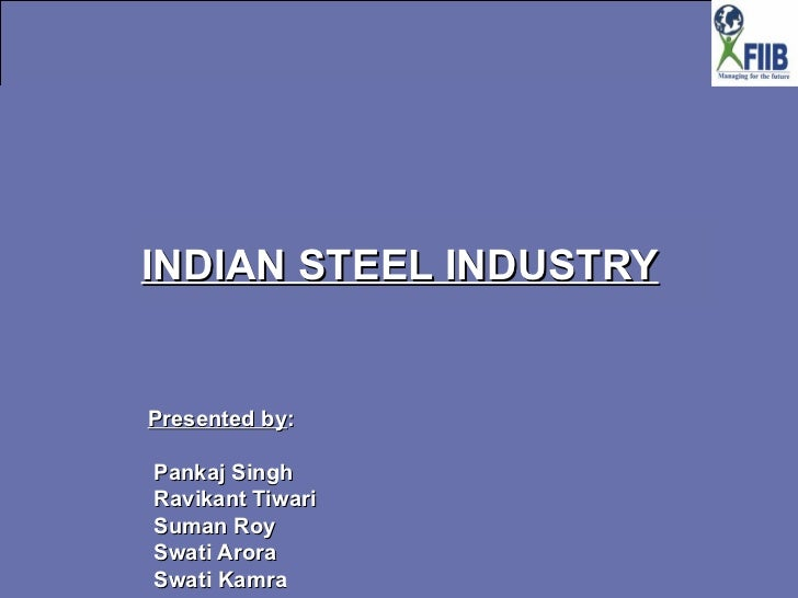 INDIAN STEEL INDUSTRY Presented by :  Pankaj Singh Ravikant Tiwari  Suman Roy  Swati Arora  Swati Kamra