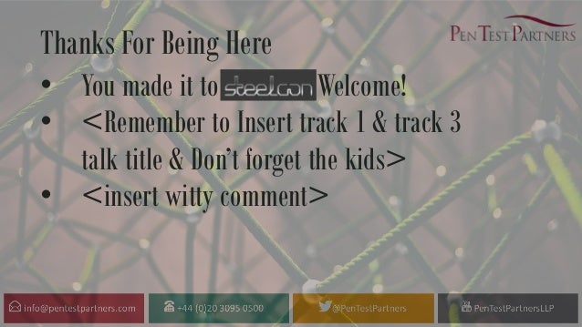 Thanks For Being Here • You made it to Steelcon, Welcome! • <Remember to Insert track 1 & track 3 talk title & Don't forge...