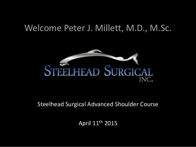 Welcome Peter J. Millett, M.D., M.Sc. Steelhead Surgical Advanced Shoulder Course April 11th 2015
