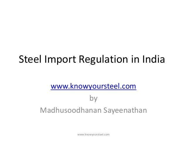Steel Import Regulation in India www.knowyoursteel.com by Madhusoodhanan Sayeenathan www.knowyoursteel.com