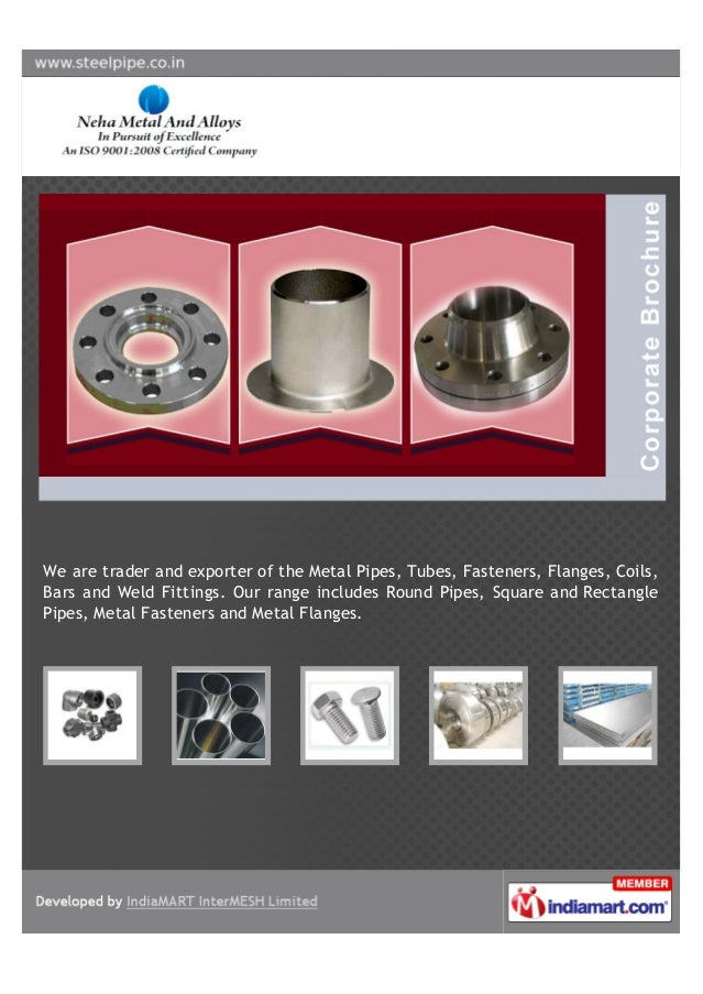 We are trader and exporter of the Metal Pipes, Tubes, Fasteners, Flanges, Coils,Bars and Weld Fittings. Our range includes...